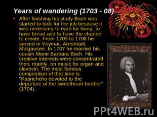 Years of wandering (1703 - 08) After finishing his study Bach was started to loo