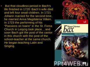 But that cloudless period in Bach's life finished in 1720: Bach's wife died and