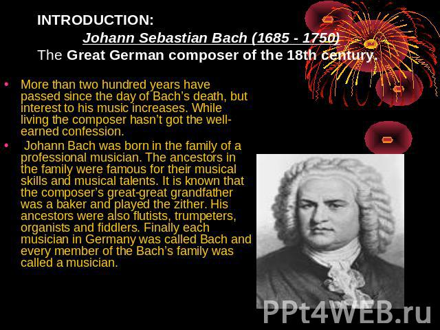 INTRODUCTION: Johann Sebastian Bach (1685 - 1750)The Great German composer of the 18th century. More than two hundred years have passed since the day of Bach's death, but interest to his music increases. While living the composer hasn't got the well…