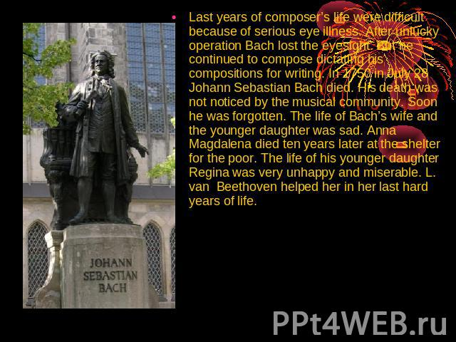 Last years of composer's life were difficult because of serious eye illness. After unlucky operation Bach lost the eyesight. But he continued to compose dictating his compositions for writing. In 1750 in July 28 Johann Sebastian Bach died. His death…