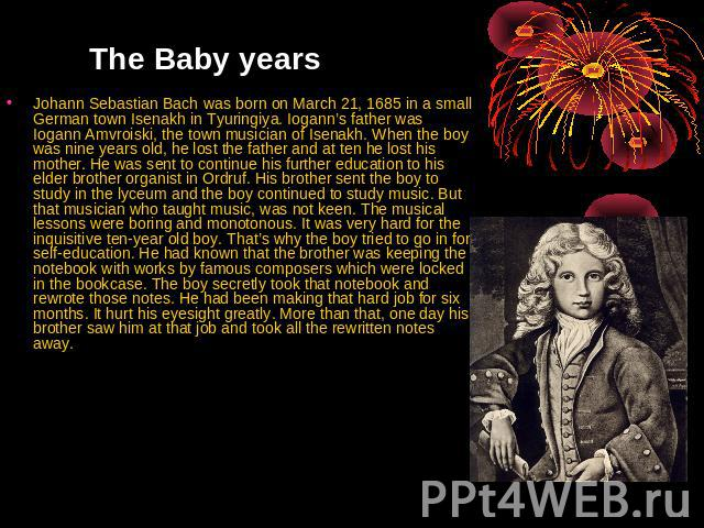 The Baby years Johann Sebastian Bach was born on March 21, 1685 in a small German town Isenakh in Tyuringiya. Iogann's father was Iogann Amvroiski, the town musician of Isenakh. When the boy was nine years old, he lost the father and at ten he lost …