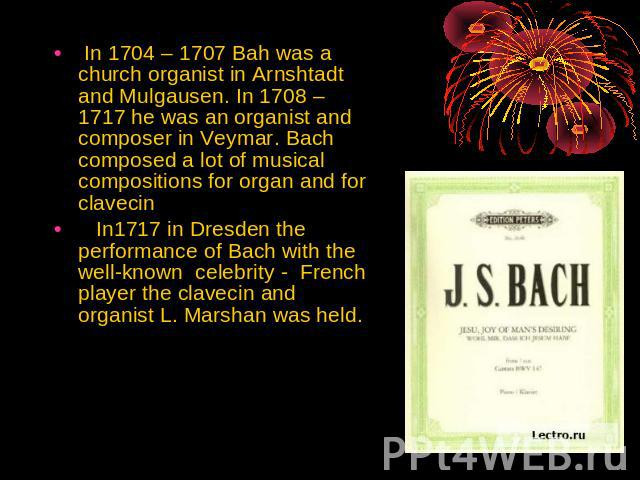 In 1704 – 1707 Bah was a church organist in Arnshtadt and Mulgausen. In 1708 – 1717 he was an organist and composer in Veymar. Bach composed a lot of musical compositions for organ and for clavecin In1717 in Dresden the performance of Bach with the …
