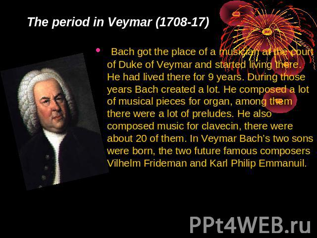 The period in Veymar (1708-17) Bach got the place of a musician at the court of Duke of Veymar and started living there. He had lived there for 9 years. During those years Bach created a lot. He composed a lot of musical pieces for organ, among them…