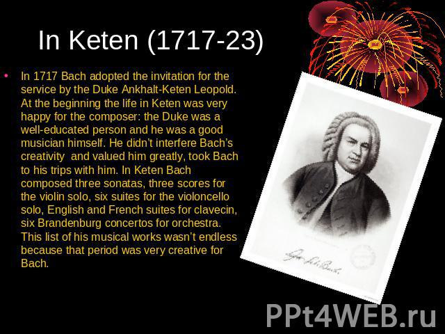 In Keten (1717-23) In 1717 Bach adopted the invitation for the service by the Duke Ankhalt-Keten Leopold. At the beginning the life in Keten was very happy for the composer: the Duke was a well-educated person and he was a good musician himself. He …