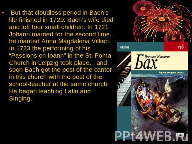 "But that cloudless period in Bach's life finished in 1720: Bach's wife died and left four small children. In 1721 Johann married for the second time, he married Anna Magdalena Vilken. In 1723 the performing of his ""Passions on Ioann"" in the St. Foma…"