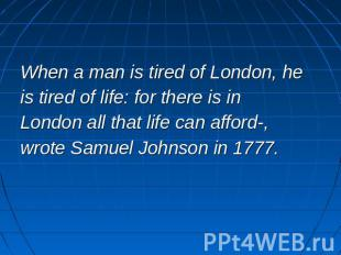 When a man is tired of London, heis tired of life: for there is in London all th