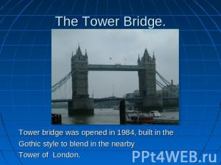 The Tower Bridge. Tower bridge was opened in 1984, built in theGothic style to b