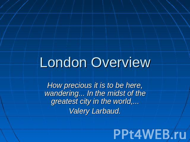 London Overview How precious it is to be here, wandering... In the midst of the greatest city in the world,...Valery Larbaud.