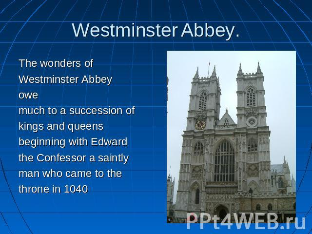Westminster Abbey. The wonders ofWestminster Abbeyowe much to a succession ofkings and queensbeginning with Edwardthe Confessor a saintlyman who came to thethrone in 1040
