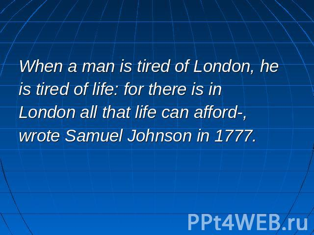 When a man is tired of London, heis tired of life: for there is in London all that life can afford-, wrote Samuel Johnson in 1777.