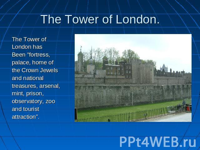 "The Tower of London. The Tower ofLondon hasBeen ""fortress,palace, home ofthe Crown Jewelsand national treasures, arsenal,mint, prison,observatory, zooand touristattraction""."