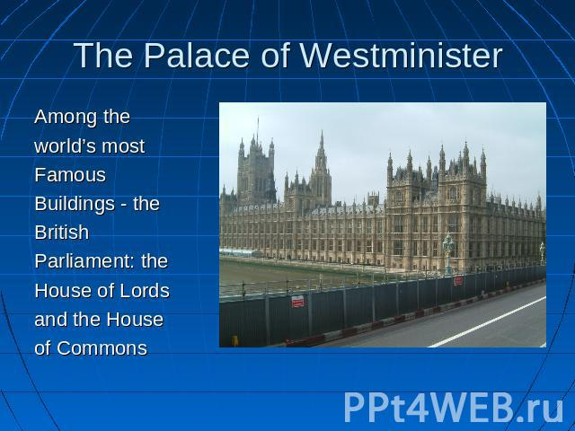 The Palace of Westminister Among the world's mostFamousBuildings - theBritishParliament: theHouse of Lordsand the Houseof Commons