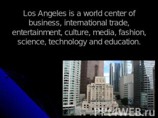 Los Angeles is a world center of business, international trade, entertainment, c