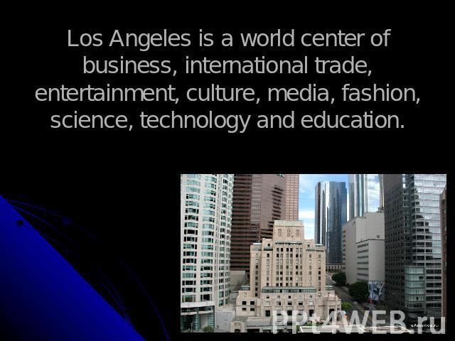 Los Angeles is a world center of business, international trade, entertainment, culture, media, fashion, science, technology and education.