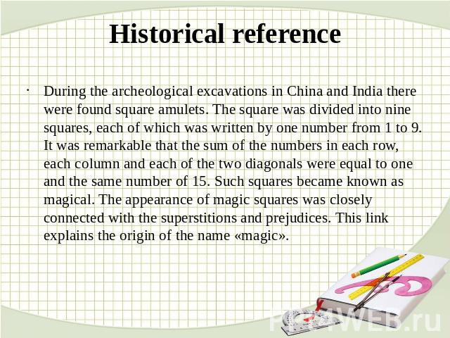 Historical reference During the archeological excavations in China and India there were found square amulets. The square was divided into nine squares, each of which was written by one number from 1 to 9. It was remarkable that the sum of the number…