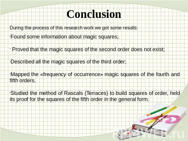 Conclusion During the process of this research work we got some results:Found some information about magic squares; Proved that the magic squares of the second order does not exist;Described all the magic squares of the third order;Mapped the «frequ…