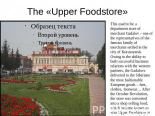 The «Upper Foodstore» This used to be a department store of merchant Gadalov – o