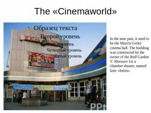 The «Cinemaworld» In the near past, it used to be the Maxim Gorky cinema hall. T