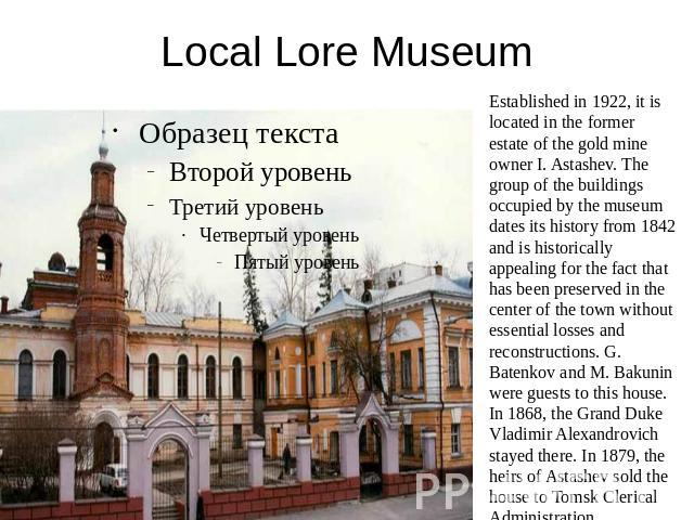 Local Lore Museum Established in 1922, it is located in the former estate of the gold mine owner I. Astashev. The group of the buildings occupied by the museum dates its history from 1842 and is historically appealing for the fact that has been pres…