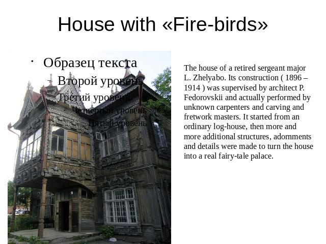 House with «Fire-birds» The house of a retired sergeant major L. Zhelyabo. Its construction ( 1896 – 1914 ) was supervised by architect P. Fedorovskii and actually performed by unknown carpenters and carving and fretwork masters. It started from an …
