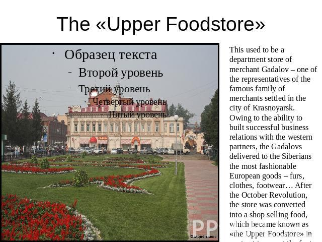 The «Upper Foodstore» This used to be a department store of merchant Gadalov – one of the representatives of the famous family of merchants settled in the city of Krasnoyarsk. Owing to the ability to built successful business relations with the west…