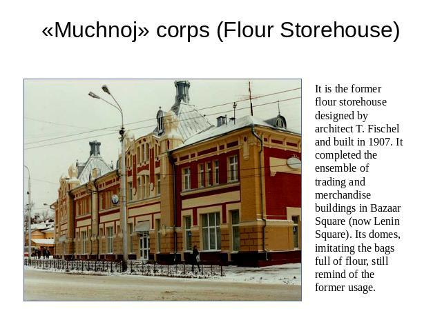 «Muchnoj» corps (Flour Storehouse) It is the former flour storehouse designed by architect T. Fischel and built in 1907. It completed the ensemble of trading and merchandise buildings in Bazaar Square (now Lenin Square). Its domes, imitating the bag…