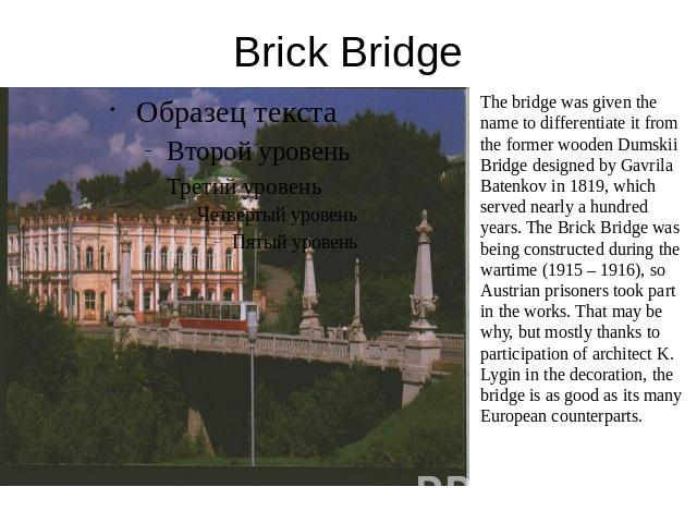 Brick Bridge The bridge was given the name to differentiate it from the former wooden Dumskii Bridge designed by Gavrila Batenkov in 1819, which served nearly a hundred years. The Brick Bridge was being constructed during the wartime (1915 – 1916), …