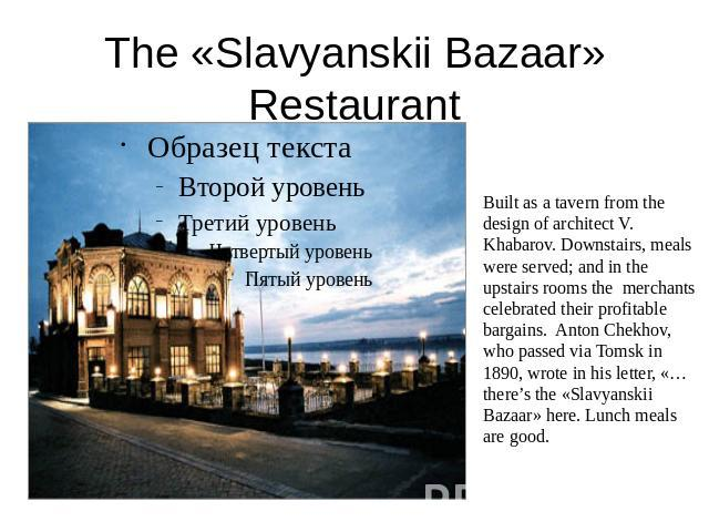 The «Slavyanskii Bazaar» Restaurant Built as a tavern from the design of architect V. Khabarov. Downstairs, meals were served; and in the upstairs rooms the merchants celebrated their profitable bargains. Anton Chekhov, who passed via Tomsk in 1890,…
