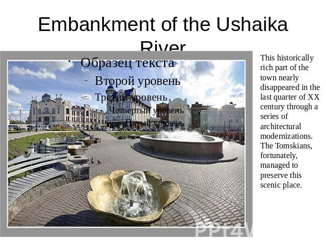 Embankment of the Ushaika River This historically rich part of the town nearly disappeared in the last quarter of XX century through a series of architectural modernizations. The Tomskians, fortunately, managed to preserve this scenic place.