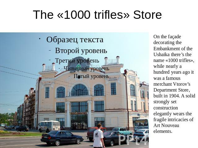 The «1000 trifles» Store On the façade decorating the Embankment of the Ushaika there's the name «1000 trifles», while nearly a hundred years ago it was a famous merchant Vtorov's Department Store, built in 1904. A solid strongly set construction el…