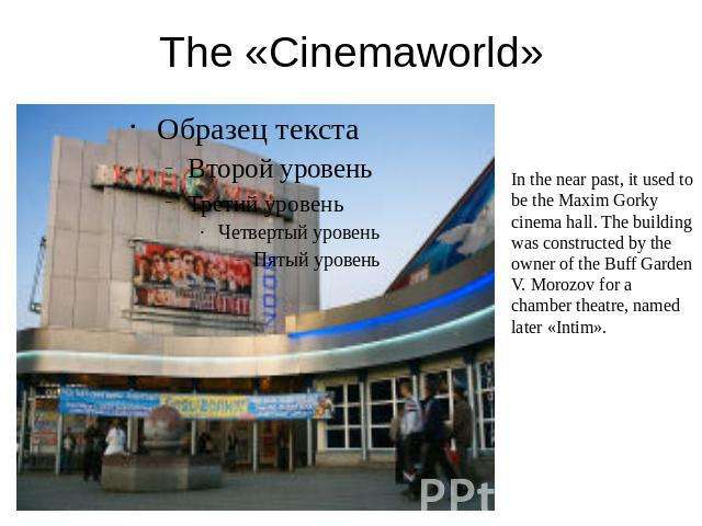 The «Cinemaworld» In the near past, it used to be the Maxim Gorky cinema hall. The building was constructed by the owner of the Buff Garden V. Morozov for a chamber theatre, named later «Intim».