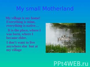 My small Motherland My village is my home! Everything is mine, everything is nat