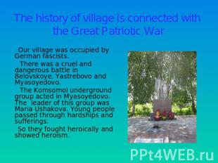 The history of village is connected with the Great Patriotic War Our village was