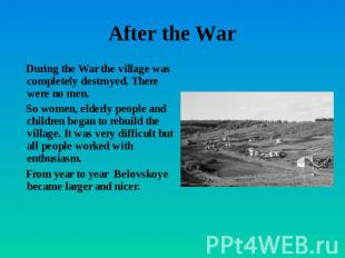 After the War During the War the village was completely destroyed. There were no