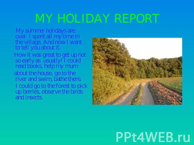 MY HOLIDAY REPORT My summer holidays are over. I spent all my time in the village. And now I want to tell you about it. How it was great to get up not so early as usually! I could read books, help my mum about the house, go to the river and swim, ba…
