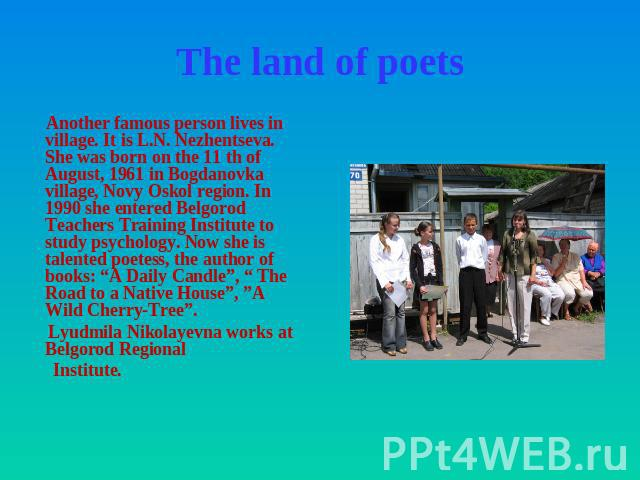 The land of poets Another famous person lives in village. It is L.N. Nezhentseva. She was born on the 11 th of August, 1961 in Bogdanovka village, Novy Oskol region. In 1990 she entered Belgorod Teachers Training Institute to study psychology. Now s…
