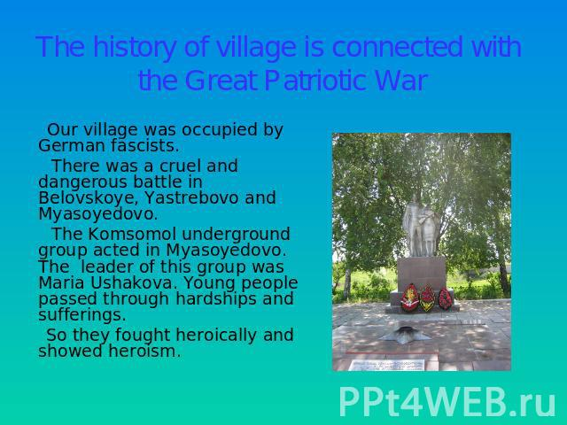The history of village is connected with the Great Patriotic War Our village was occupied by German fascists. There was a cruel and dangerous battle in Belovskoye, Yastrebovo and Myasoyedovo. The Komsomol underground group acted in Myasoyedovo. The …