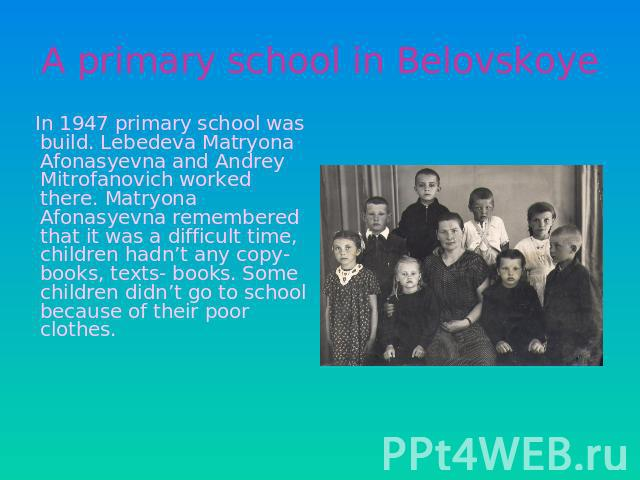 A primary school in Belovskoye In 1947 primary school was build. Lebedeva Matryona Afonasyevna and Andrey Mitrofanovich worked there. Matryona Afonasyevna remembered that it was a difficult time, children hadn't any copy- books, texts- books. Some c…