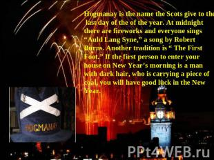 Hogmanay is the name the Scots give to the last day of the of the year. At midni