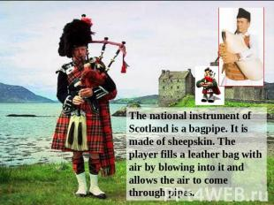 The national instrument of Scotland is a bagpipe. It is made of sheepskin. The p