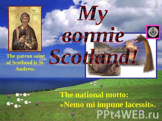 Му воnnie Scotland The patron saint of Scotland is St. Andrew. The national motto: «Nemo mi impune lacessit».