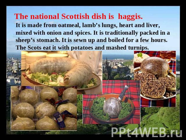 The national Scottish dish is haggis. It is made from oatmeal, lamb's lungs, heart and liver, mixed with onion and spices. It is traditionally packed in a sheep's stomach. It is sewn up and boiled for a few hours. The Scots eat it with potatoes and …