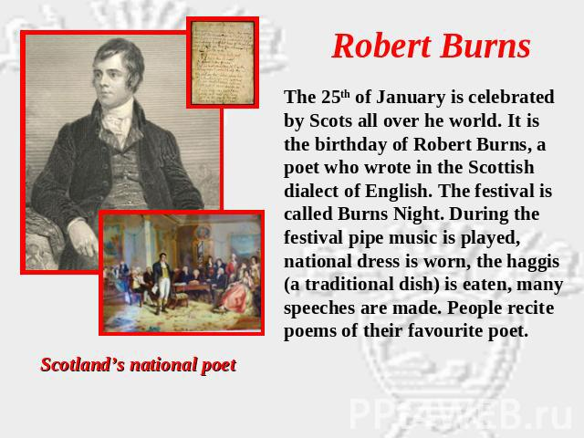 Robert Burns The 25th of January is celebrated by Scots all over he world. It is the birthday of Robert Burns, a poet who wrote in the Scottish dialect of English. The festival is called Burns Night. During the festival pipe music is played, nationa…