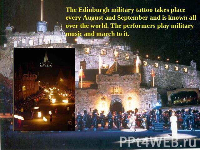 The Edinburgh military tattoo takes place every August and September and is known all over the world. The performers play military music and march to it.