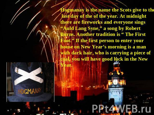 "Hogmanay is the name the Scots give to the last day of the of the year. At midnight there are fireworks and everyone sings ""Auld Lang Syne,"" a song by Robert Burns. Another tradition is "" The First Foot."" If the first person to enter your house on N…"