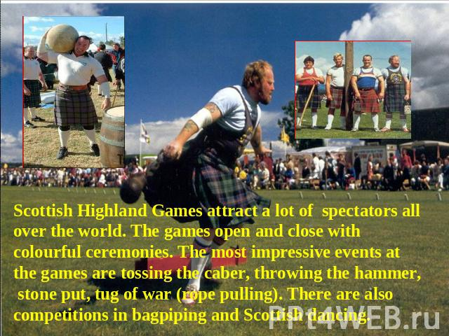 Scottish Highland Games attract a lot of spectators all over the world. The games open and close with colourful ceremonies. The most impressive events at the games are tossing the caber, throwing the hammer, stone put, tug of war (rope pulling). The…
