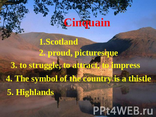 Cinquain 1.Scotland 2. proud, picturesque 3. to struggle, to attract, to impress 4. The symbol of the country is a thistle 5. Highlands