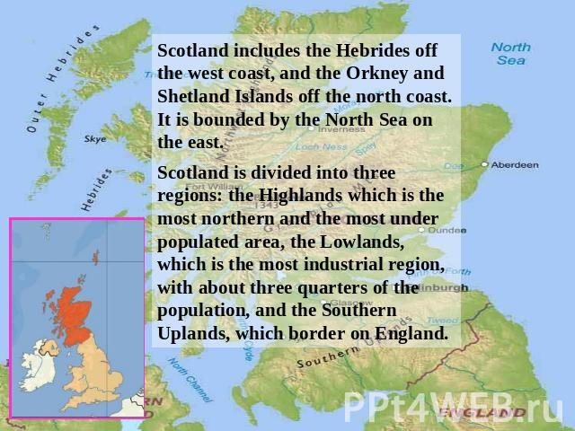 Scotland includes the Hebrides off the west coast, and the Orkney and Shetland Islands off the north coast. It is bounded by the North Sea on the east. Scotland is divided into three regions: the Highlands which is the most northern and the most und…