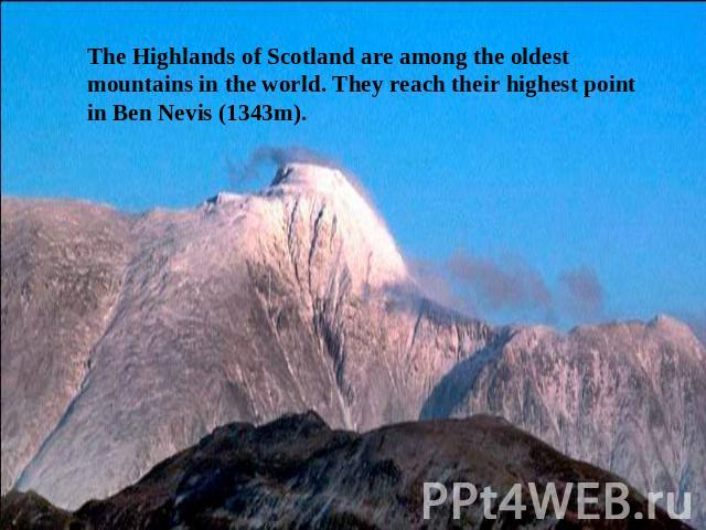 The Highlands of Scotland are among the oldest mountains in the world. They reach their highest point in Ben Nevis (1343m).