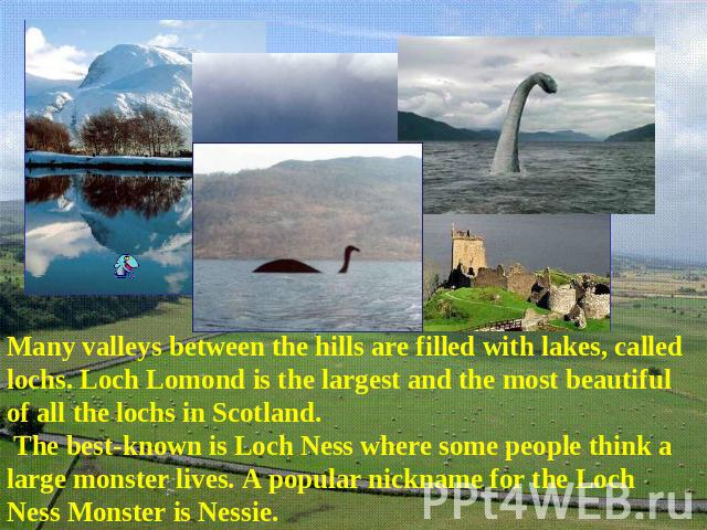 Many valleys between the hills are filled with lakes, called lochs. Loch Lomond is the largest and the most beautiful of all the lochs in Scotland. The best-known is Loch Ness where some people think a large monster lives. A popular nickname for the…
